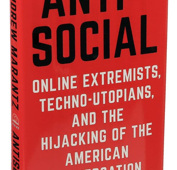 Anti-Social: Online Extremists, Techno-Utopians, and the Hijacking of the American Conversation by Andrew Marantz